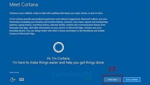 Bước 14: Nhấn Not now để tạm thời bỏ qua việc sử dụng trợ lý ảo Cortana