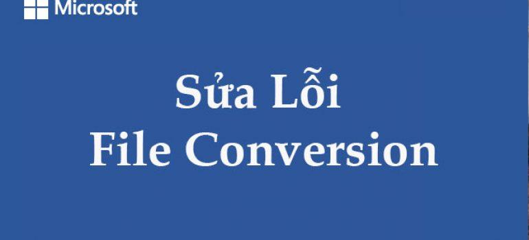 Mở file word bị lỗi File Conversion – Cách sửa nhanh nhất