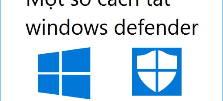 Hướng dẫn tắt Window Defender Win 10, Win 7